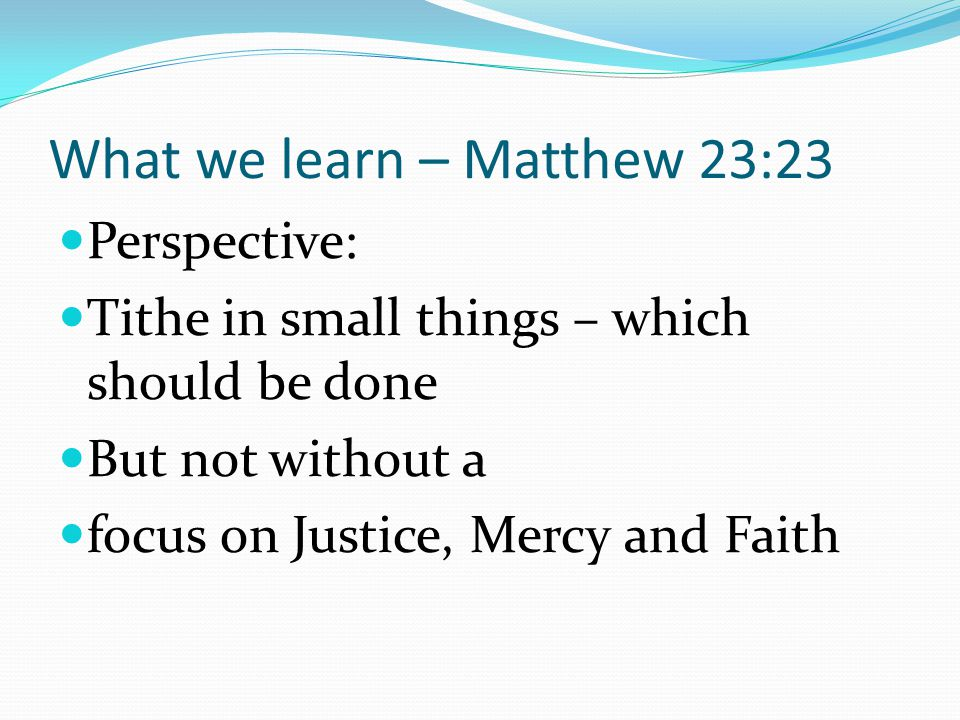What we learn – Matthew 23:23 Perspective: Tithe in small things – which should be done But not without a focus on Justice, Mercy and Faith