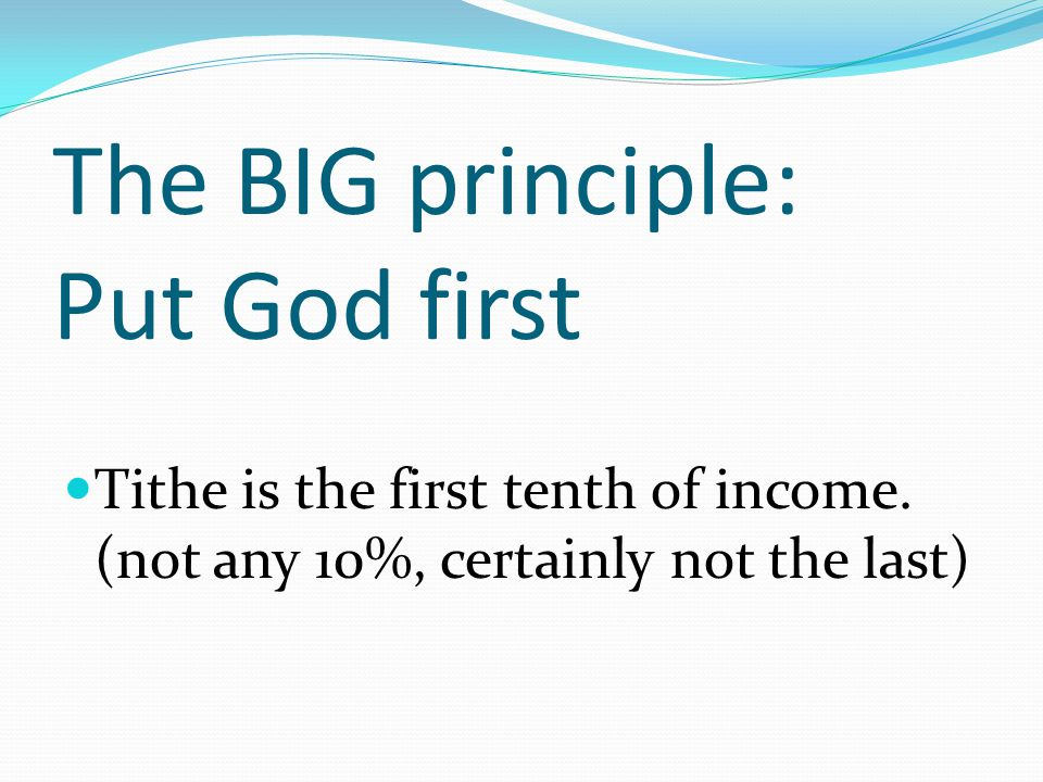 The BIG principle: Put God first Tithe is the first tenth of income.