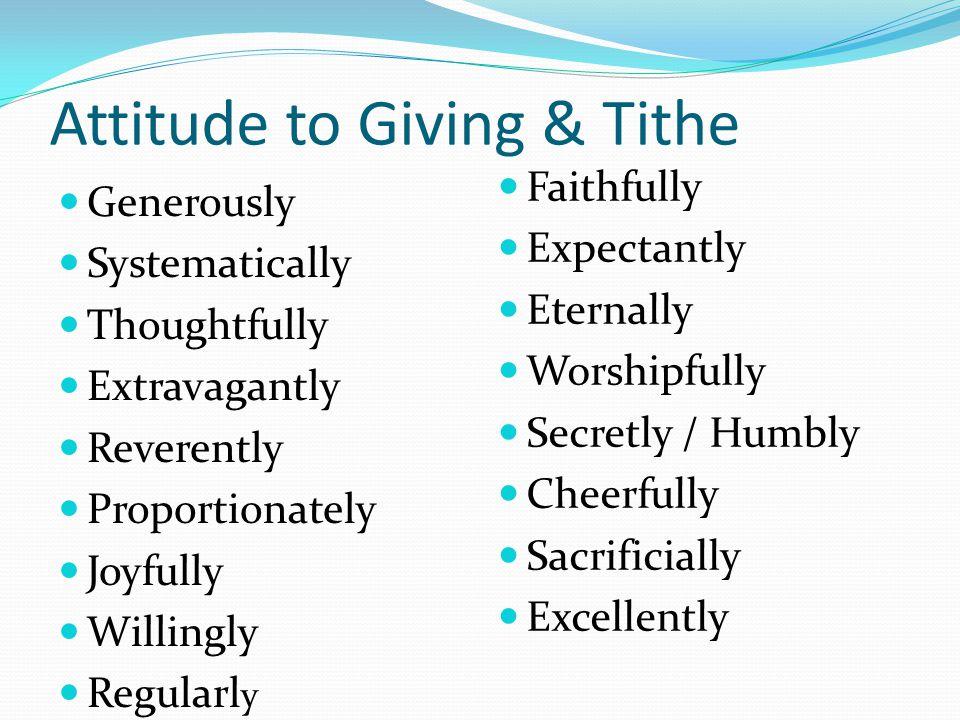Attitude to Giving & Tithe Generously Systematically Thoughtfully Extravagantly Reverently Proportionately Joyfully Willingly Regularl y Faithfully Ex