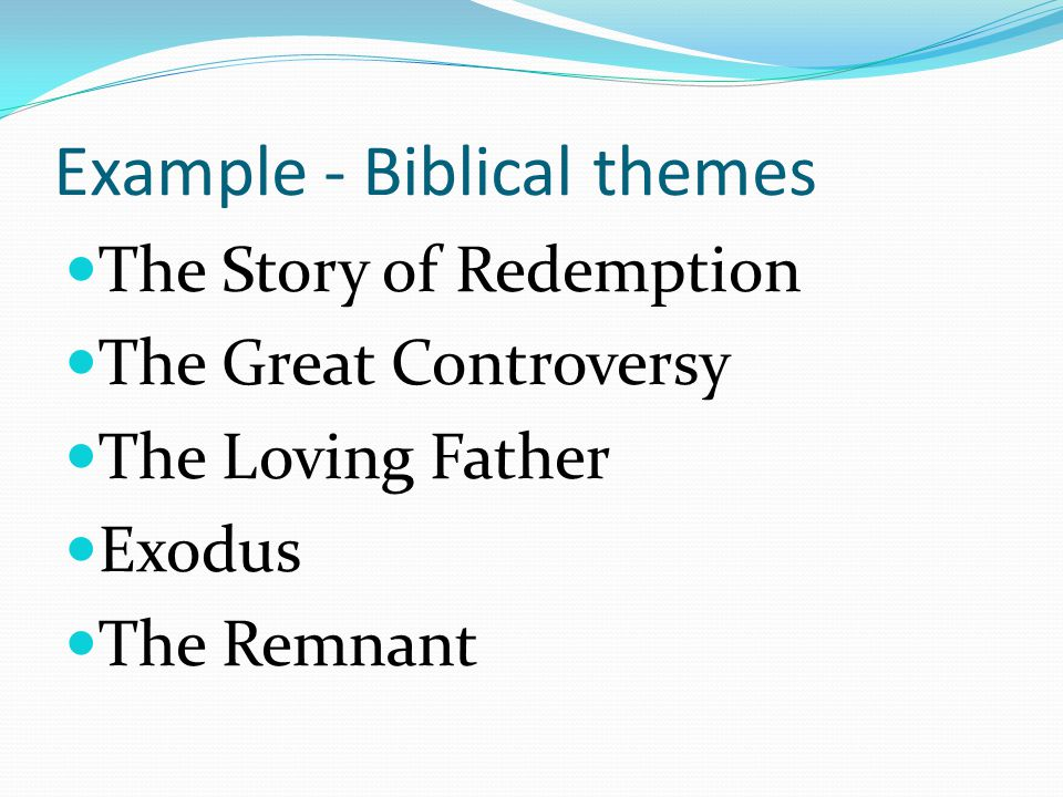 Example - Biblical themes The Story of Redemption The Great Controversy The Loving Father Exodus The Remnant