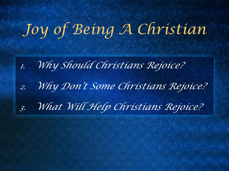 Joy of Being A Christian 1. Why Should Christians Rejoice.