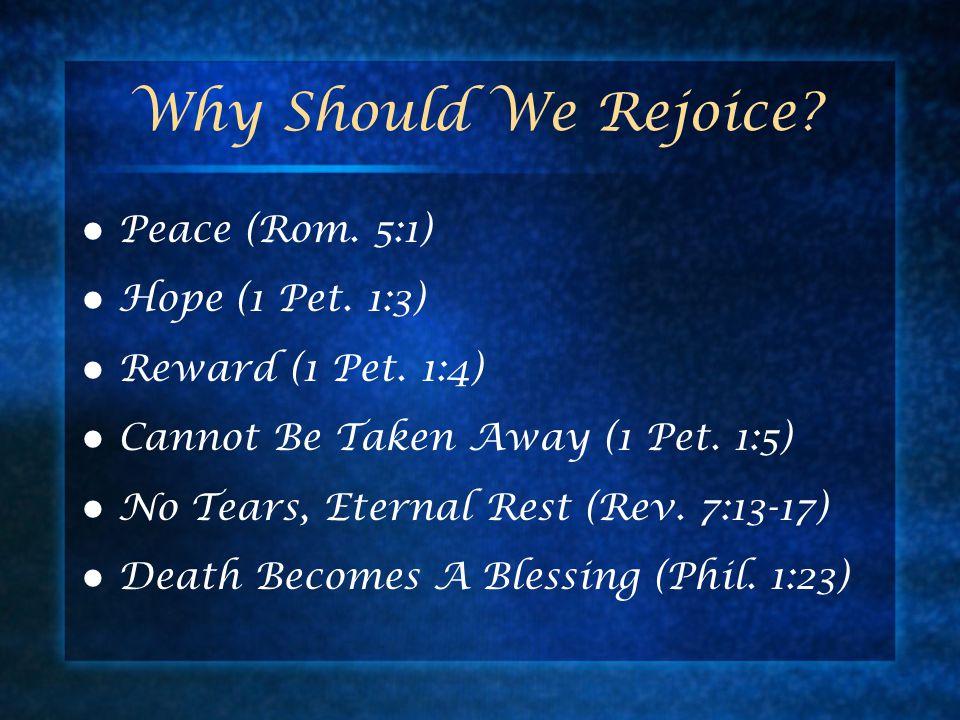 Why Should We Rejoice? Peace (Rom. 5:1) Hope (1 Pet. 1:3) Reward (1 Pet. 1:4) Cannot Be Taken Away (1 Pet. 1:5) No Tears, Eternal Rest (Rev. 7:13-17)