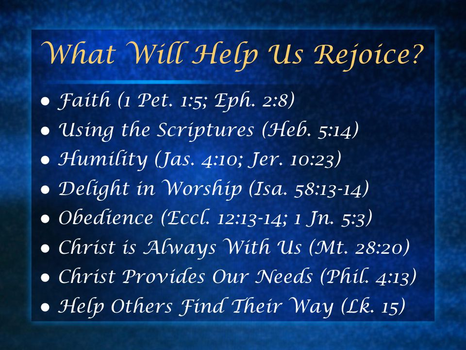 What Will Help Us Rejoice? Faith (1 Pet. 1:5; Eph. 2:8) Using the Scriptures (Heb. 5:14) Humility (Jas. 4:10; Jer. 10:23) Delight in Worship (Isa. 58: