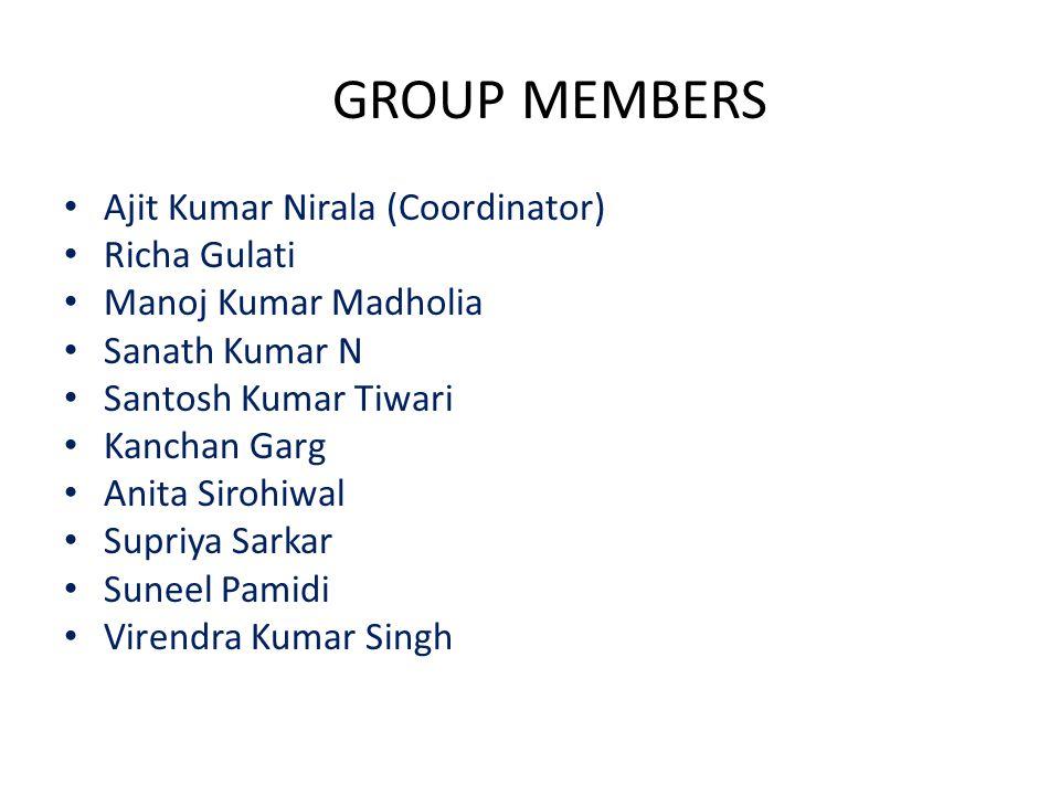 GROUP MEMBERS Ajit Kumar Nirala (Coordinator) Richa Gulati Manoj Kumar Madholia Sanath Kumar N Santosh Kumar Tiwari Kanchan Garg Anita Sirohiwal Supriya Sarkar Suneel Pamidi Virendra Kumar Singh