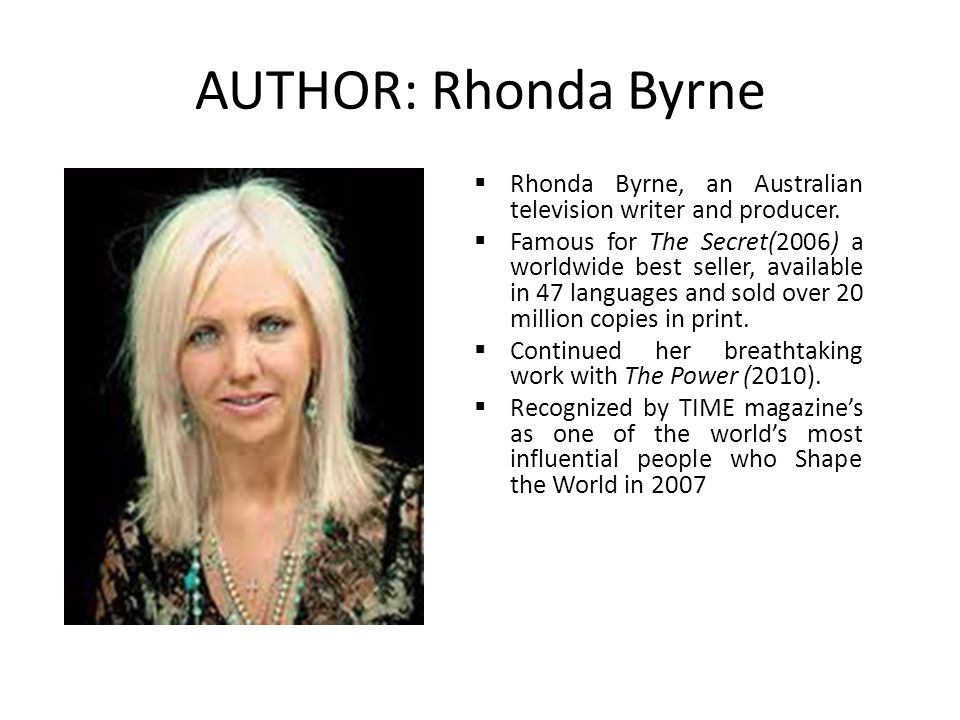 AUTHOR: Rhonda Byrne  Rhonda Byrne, an Australian television writer and producer.