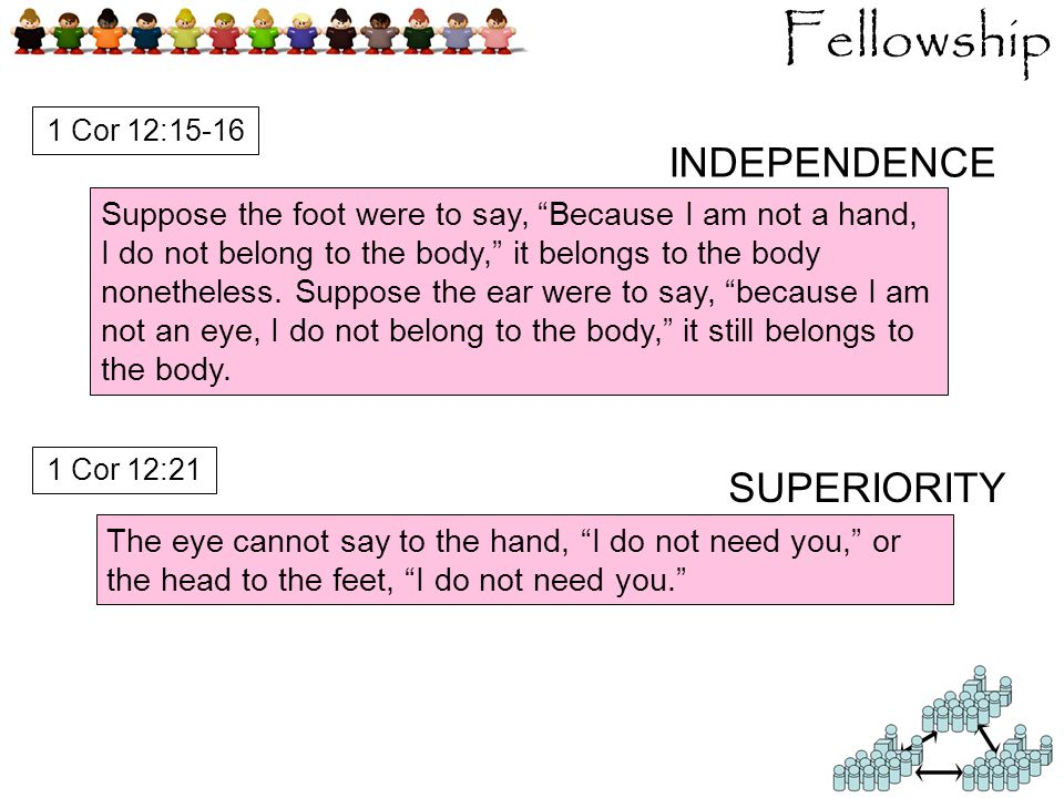 Fellowship INDEPENDENCE SUPERIORITY Suppose the foot were to say, Because I am not a hand, I do not belong to the body, it belongs to the body nonetheless.