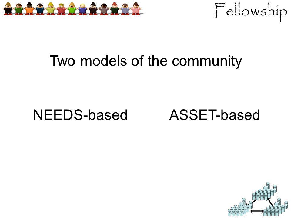 Fellowship Two models of the community NEEDS-basedASSET-based