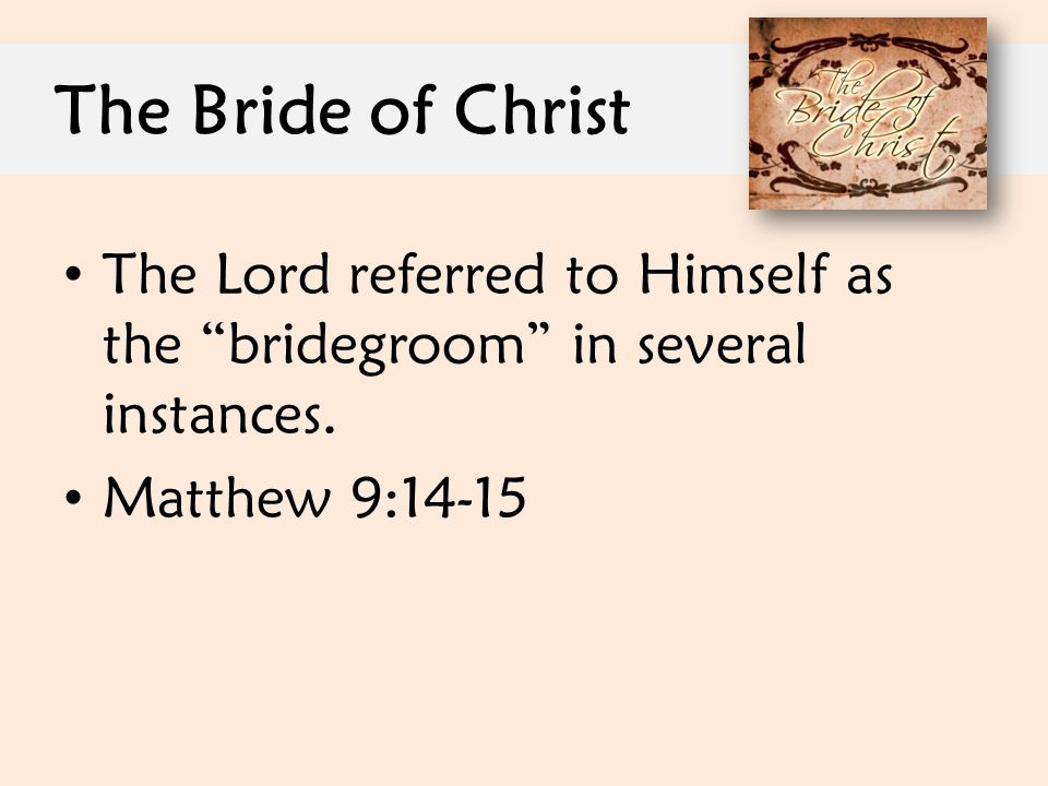 "The Bride of Christ The Lord referred to Himself as the ""bridegroom"" in several instances. Matthew 9:14-15"