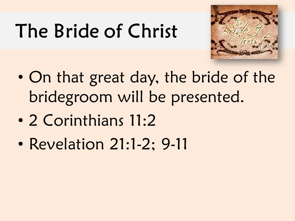The Bride of Christ On that great day, the bride of the bridegroom will be presented. 2 Corinthians 11:2 Revelation 21:1-2; 9-11