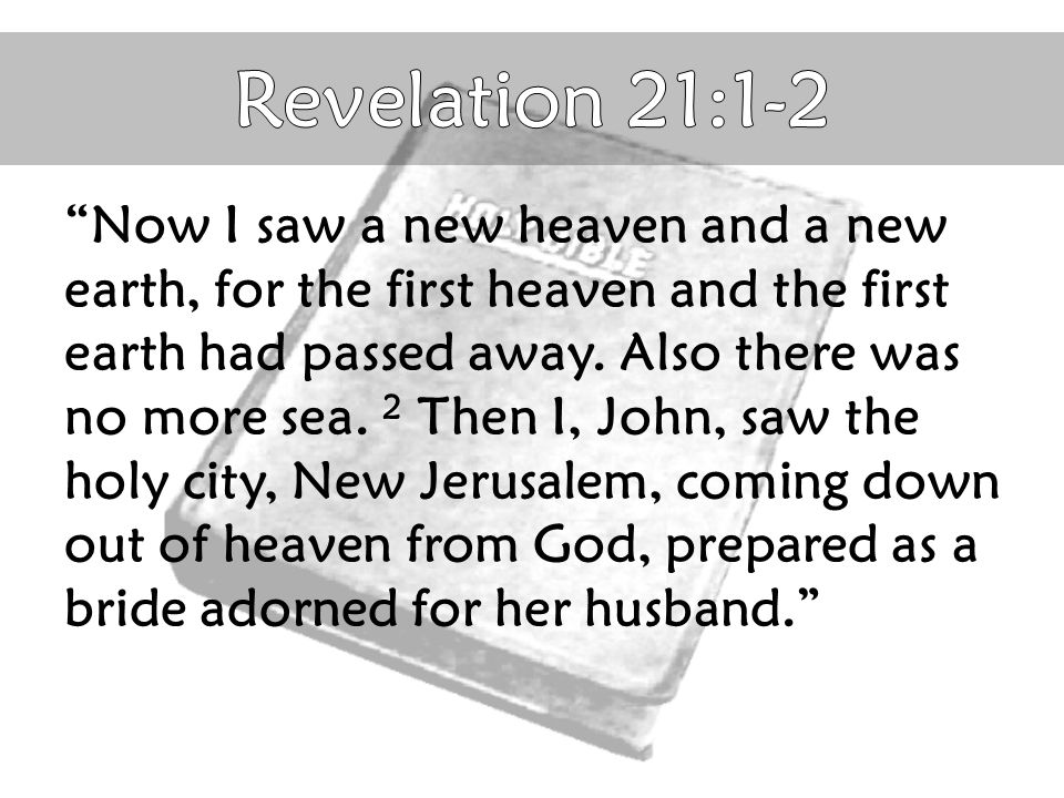 """Now I saw a new heaven and a new earth, for the first heaven and the first earth had passed away. Also there was no more sea. 2 Then I, John, saw the"