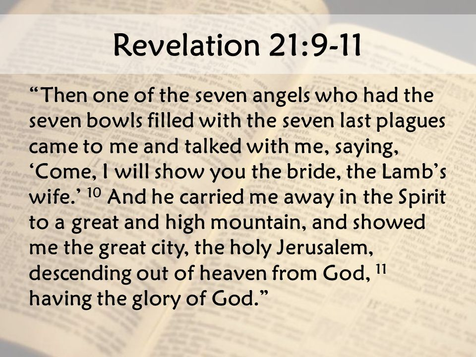"Revelation 21:9-11 ""Then one of the seven angels who had the seven bowls filled with the seven last plagues came to me and talked with me, saying, 'Co"