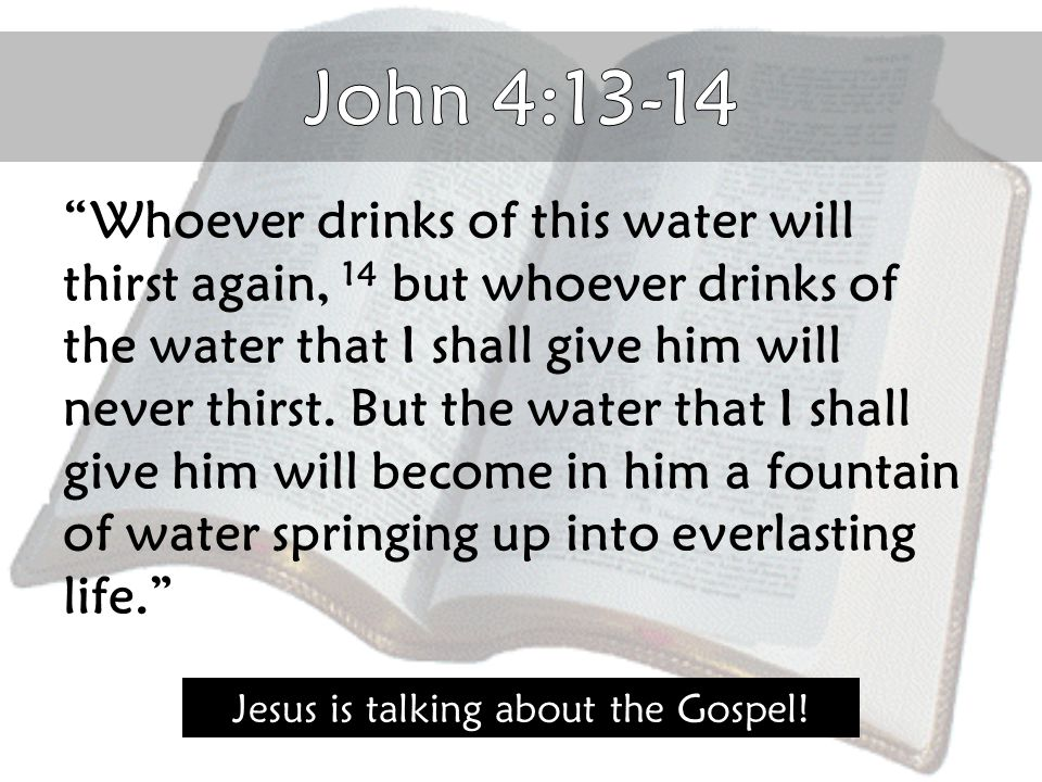"""Whoever drinks of this water will thirst again, 14 but whoever drinks of the water that I shall give him will never thirst. But the water that I shal"