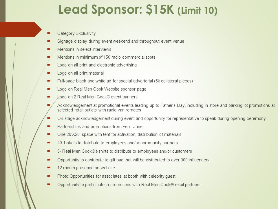 Lead Sponsor: $15K (Limit 10)  Category Exclusivity  Signage display during event weekend and throughout event venue  Mentions in select interviews  Mentions in minimum of 150 radio commercial spots  Logo on all print and electronic advertising  Logo on all print material  Full-page black and white ad for special advertorial (5k collateral pieces)  Logo on Real Men Cook Website sponsor page  Logo on 2 Real Men Cook® event banners  Acknowledgement at promotional events leading up to Father's Day, including in-store and parking lot promotions at selected retail outlets with radio van remotes  On-stage acknowledgement during event and opportunity for representative to speak during opening ceremony  Partnerships and promotions from Feb –June  One 20'X20' space with tent for activation, distribution of materials  40 Tickets to distribute to employees and/or community partners  5- Real Men Cook® t-shirts to distribute to employees and/or customers  Opportunity to contribute to gift bag that will be distributed to over 300 influencers  12 month presence on website  Photo Opportunities for associates at booth with celebrity guest  Opportunity to participate in promotions with Real Men Cook® retail partners