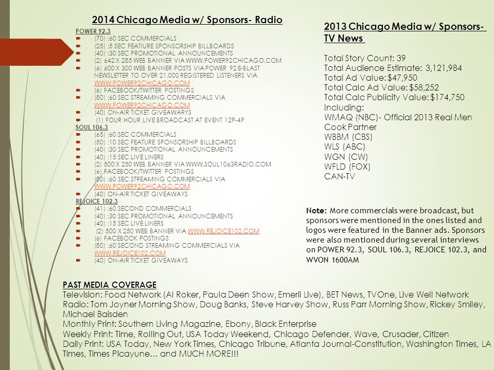 2014 Chicago Media w/ Sponsors- Radio POWER 92.3  (70) :60 SEC COMMERCIALS  (25) :5 SEC FEATIURE SPONSORSHIP BILLBOARDS  (40) :30 SEC PROMOTIONAL ANNOUNCEMENTS  (2) 642 X 285 WEB BANNER VIA WWW.POWER92CHICAGO.COM  (6) 600 X 300 WEB BANNER POSTS VIA POWER 92 E-BLAST NEWSLETTER TO OVER 21,000 REGISTERED LISTENERS VIA WWW.POWER92CHICAGO.COM WWW.POWER92CHICAGO.COM  (6) FACEBOOK/TWITTER POSTINGS  (80) :60 SEC STREAMING COMMERCIALS VIA WWW.POWER92CHICAGO.COM WWW.POWER92CHICAGO.COM  (40) ON-AIR TICKET GIVEAWARYS  (1) FOUR HOUR LIVE BROADCAST AT EVENT 12P-4P SOUL 106.3  (65) :60 SEC COMMERCIALS  (50) :10 SEC FEATURE SPONSORSHIP BILLBOARDS  (40) :30 SEC PROMOTIONAL ANNOUNCEMENTS  (40) :15 SEC LIVE LINERS  (2) 500 X 250 WEB BANNER VIA WWW.SOUL1063RADIO.COM  (6) FACEBOOK/TWITTER POSTINGS  (80) :60 SEC STREAMING COMMERCIALS VIA WWW.POWER92CHICAGO.COM WWW.POWER92CHICAGO.COM  (40) ON-AIR TICKET GIVEAWAYS REJOICE 102.3  (41) :60 SECOND COMMERCIALS  (40) :30 SEC PROMOTIONAL ANNOUNCEMENTS  (40) :15 SEC LIVE LINERS  (2) 500 X 250 WEB BANNER VIA WWW.REJOICE102.COMWWW.REJOICE102.COM  (6) FACEBOOK POSTINGS  (80) :60 SECOND STREAMING COMMERCIALS VIA WWW.REJOICE102.COM WWW.REJOICE102.COM  (40) ON-AIR TICKET GIVEAWAYS 2013 Chicago Media w/ Sponsors- TV News Total Story Count: 39 Total Audience Estimate: 3,121,984 Total Ad Value: $47,950 Total Calc Ad Value: $58,252 Total Calc Publicity Value: $174,750 Including: WMAQ (NBC)- Official 2013 Real Men Cook Partner WBBM (CBS) WLS (ABC) WGN (CW) WFLD (FOX) CAN-TV PAST MEDIA COVERAGE Television: Food Network (Al Roker, Paula Deen Show, Emeril Live), BET News, TVOne, Live Well Network Radio: Tom Joyner Morning Show, Doug Banks, Steve Harvey Show, Russ Parr Morning Show, Rickey Smiley, Michael Baisden Monthly Print: Southern Living Magazine, Ebony, Black Enterprise Weekly Print: Time, Rolling Out, USA Today Weekend, Chicago Defender, Wave, Crusader, Citizen Daily Print: USA Today, New York Times, Chicago Tribune, Atlanta Journal-Constitution, Washington Times, LA Times, Times Picayune… and MUCH MORE!!.