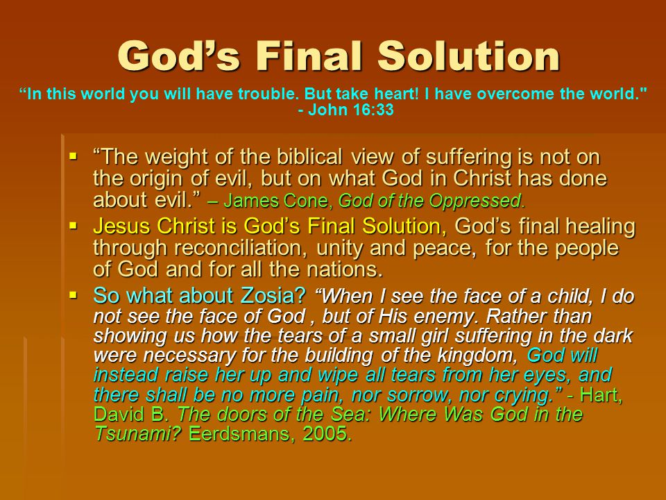 God's Final Solution  The weight of the biblical view of suffering is not on the origin of evil, but on what God in Christ has done about evil. – James Cone, God of the Oppressed.