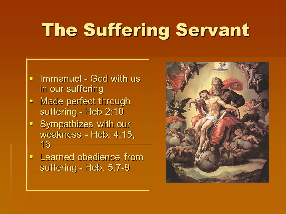 The Suffering Servant  Immanuel - God with us in our suffering  Made perfect through suffering - Heb 2:10  Sympathizes with our weakness - Heb.