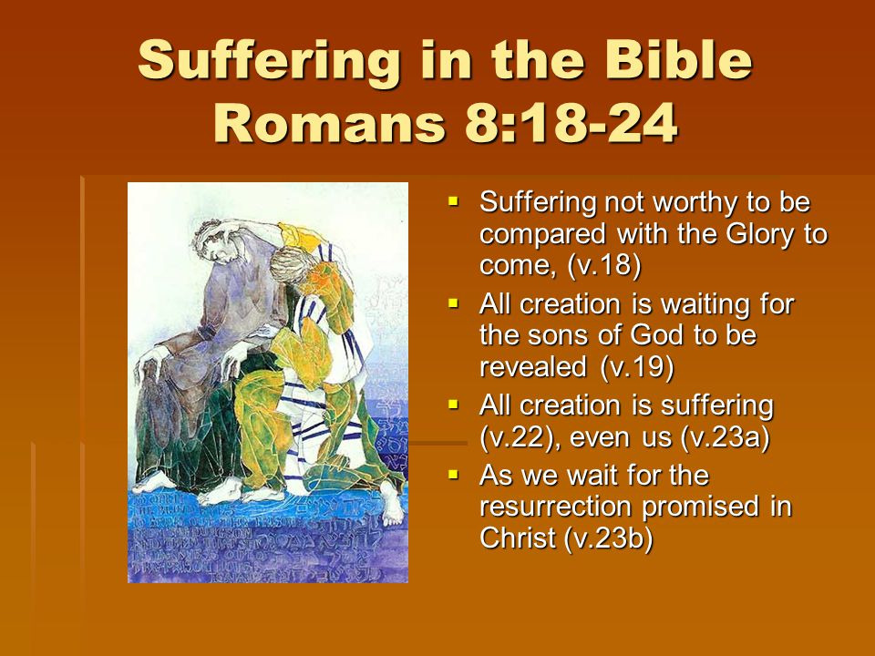 Suffering in the Bible Romans 8:18-24  Suffering not worthy to be compared with the Glory to come, (v.18)  All creation is waiting for the sons of God to be revealed (v.19)  All creation is suffering (v.22), even us (v.23a)  As we wait for the resurrection promised in Christ (v.23b)