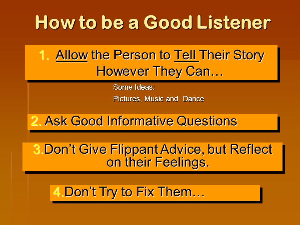 How to be a Good Listener 1.Allow the Person to Tell Their Story However They Can… Some Ideas: Pictures, Music and Dance 3.Don't Give Flippant Advice, but Reflect on their Feelings.