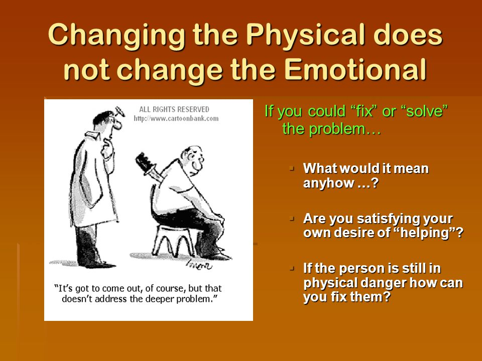 Changing the Physical does not change the Emotional If you could fix or solve the problem…  What would it mean anyhow ….