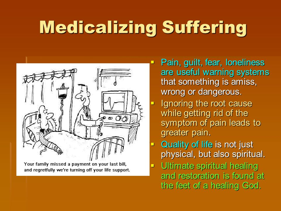 Medicalizing Suffering  Pain,  Pain, guilt, fear, loneliness are are useful useful warning systems that something is amiss, wrong or dangerous.