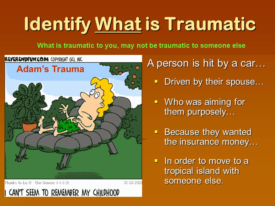Identify What is Traumatic  Driven by their spouse…  Who was aiming for them purposely…  Because they wanted the insurance money…  In order to move to a tropical island with someone else.