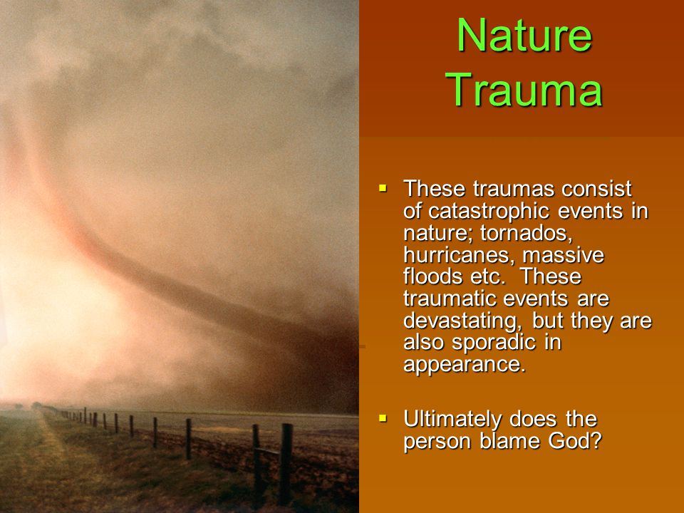 Nature Trauma  These traumas consist of catastrophic events in nature; tornados, hurricanes, massive floods etc.