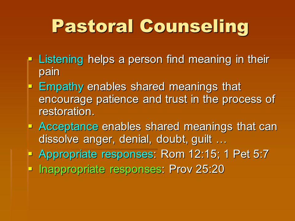 Pastoral Counseling  Listening helps a person find meaning in their pain  Empathy enables shared meanings that encourage patience and trust in the process of restoration.