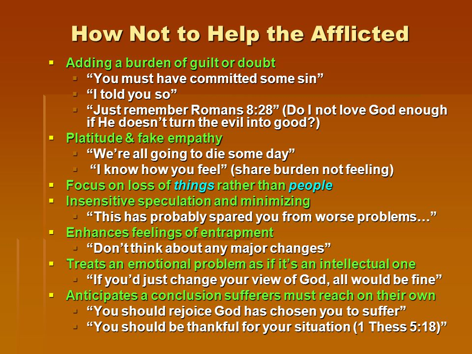 How Not to Help the Afflicted  Adding a burden of guilt or doubt  You must have committed some sin  I told you so  Just remember Romans 8:28 (Do I not love God enough if He doesn't turn the evil into good )  Platitude & fake empathy  We're all going to die some day  I know how you feel (share burden not feeling)  Focus on loss of things rather than people  Insensitive speculation and minimizing  This has probably spared you from worse problems…  Enhances feelings of entrapment  Don't think about any major changes  Treats an emotional problem as if it's an intellectual one  If you'd just change your view of God, all would be fine  Anticipates a conclusion sufferers must reach on their own  You should rejoice God has chosen you to suffer  You should be thankful for your situation (1 Thess 5:18)