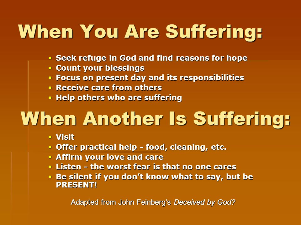 When You Are Suffering:  Seek refuge in God and find reasons for hope  Count your blessings  Focus on present day and its responsibilities  Receive care from others  Help others who are suffering  Visit  Offer practical help - food, cleaning, etc.