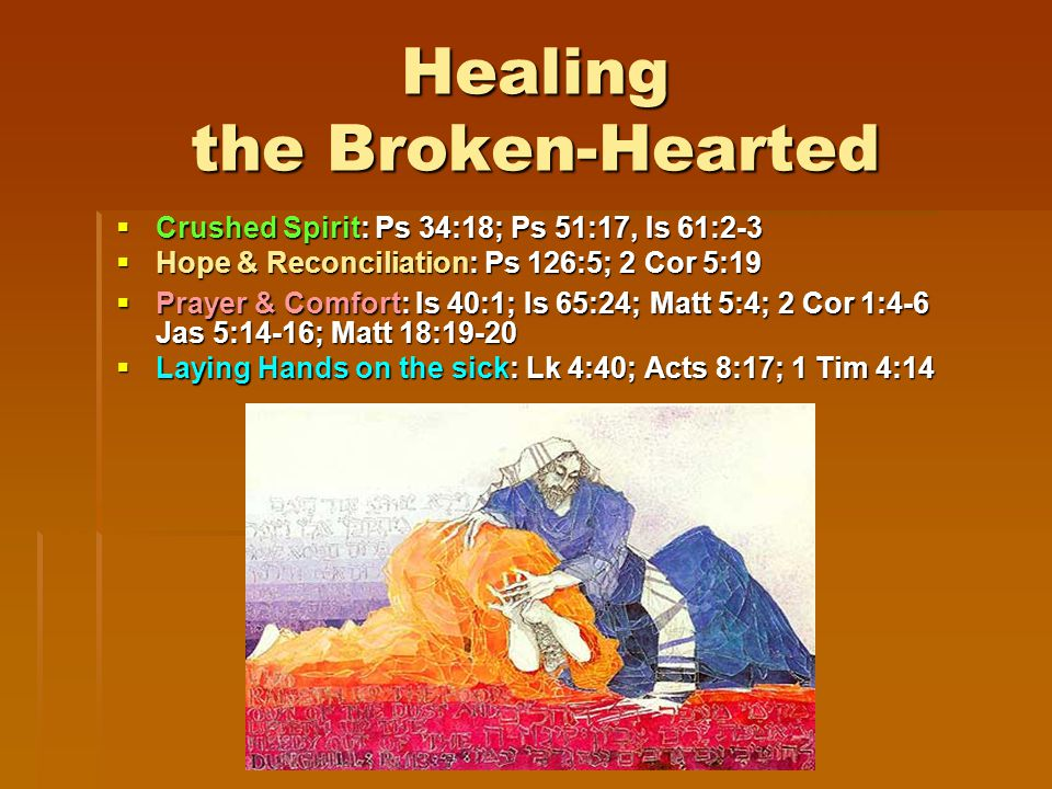 Healing the Broken-Hearted  Crushed Spirit: Ps 34:18; Ps 51:17, Is 61:2-3  Hope & Reconciliation: Ps 126:5; 2 Cor 5:19  Prayer & Comfort: Is 40:1; Is 65:24; Matt 5:4; 2 Cor 1:4-6 Jas 5:14-16; Matt 18:19-20  Laying Hands on the sick: Lk 4:40; Acts 8:17; 1 Tim 4:14