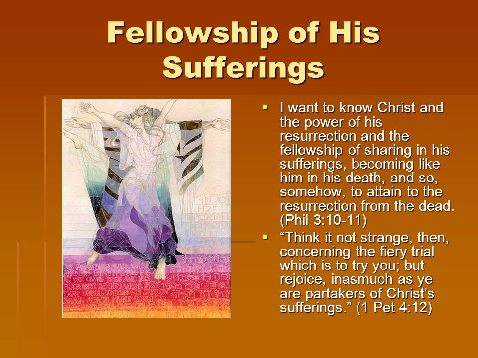 Fellowship of His Sufferings  I  I want to know Christ and the power of his resurrection and the fellowship of sharing in his sufferings, becoming like him in his death, and so, somehow, to attain to the resurrection from the dead.