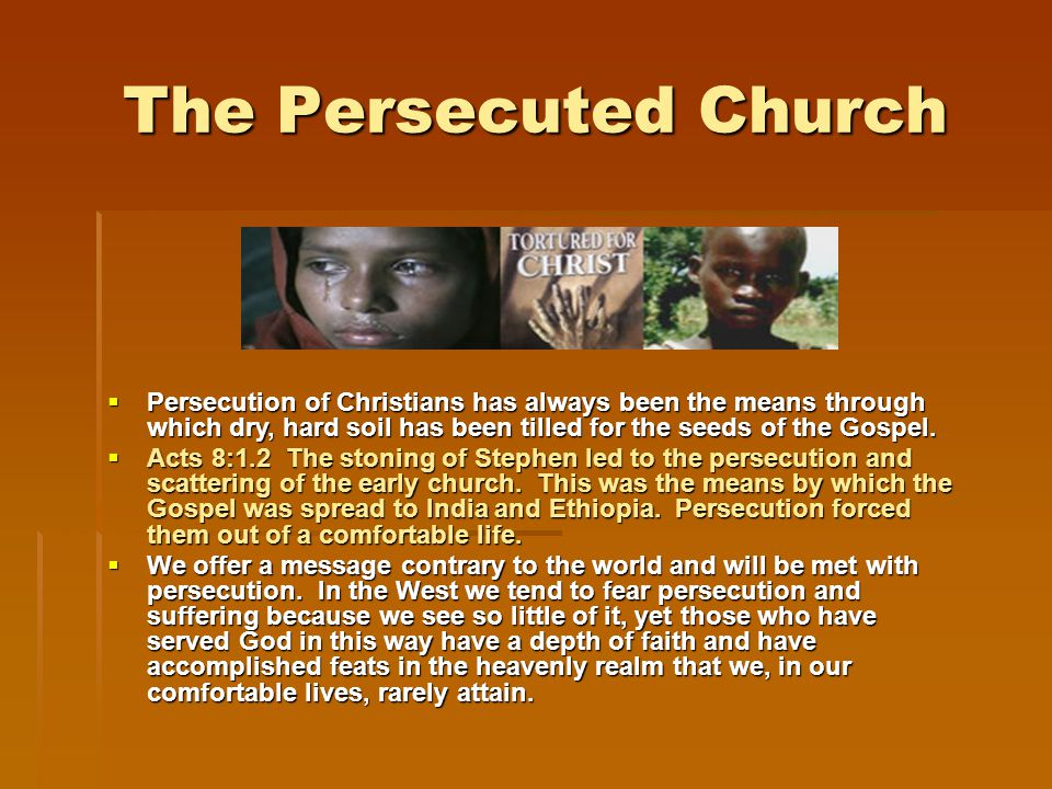 The Persecuted Church  Persecution of Christians has always been the means through which dry, hard soil has been tilled for the seeds of the Gospel.