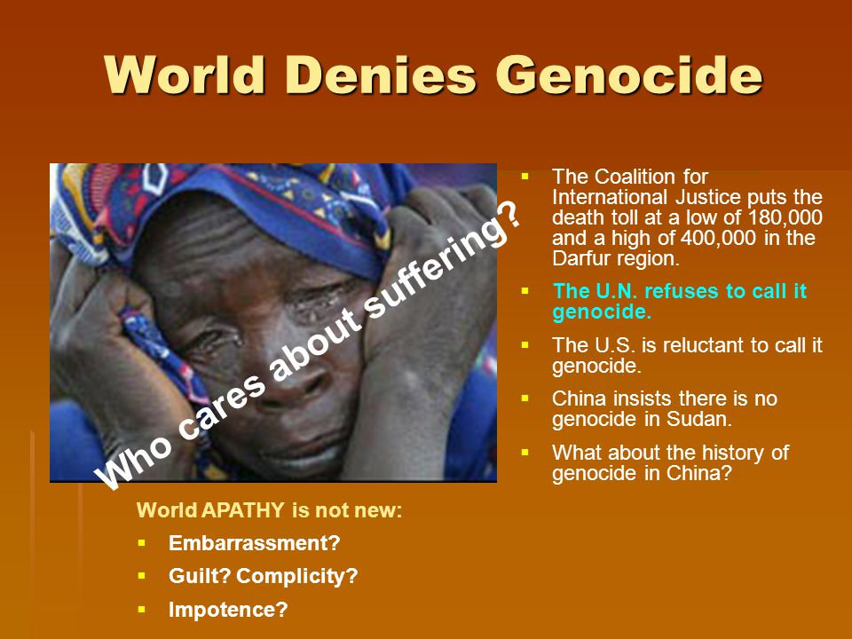 World Denies Genocide  The Coalition for International Justice puts the death toll at a low of 180,000 and a high of 400,000 in the Darfur region.