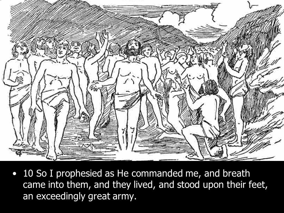 10 So I prophesied as He commanded me, and breath came into them, and they lived, and stood upon their feet, an exceedingly great army.