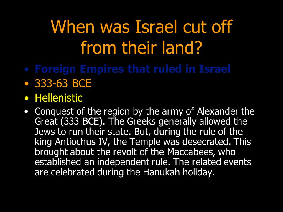 When was Israel cut off from their land? Foreign Empires that ruled in Israel 333-63 BCE Hellenistic Conquest of the region by the army of Alexander t