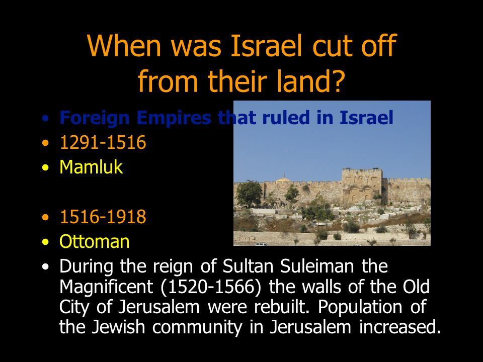 When was Israel cut off from their land? Foreign Empires that ruled in Israel 1291-1516 Mamluk 1516-1918 Ottoman During the reign of Sultan Suleiman t