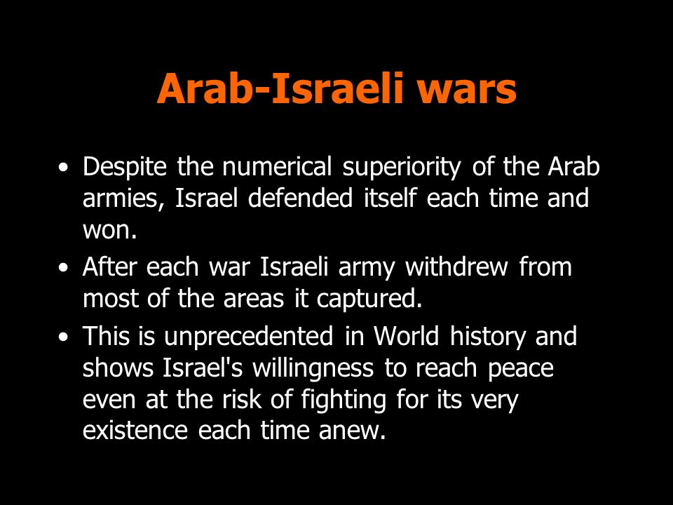 Arab-Israeli wars Despite the numerical superiority of the Arab armies, Israel defended itself each time and won.