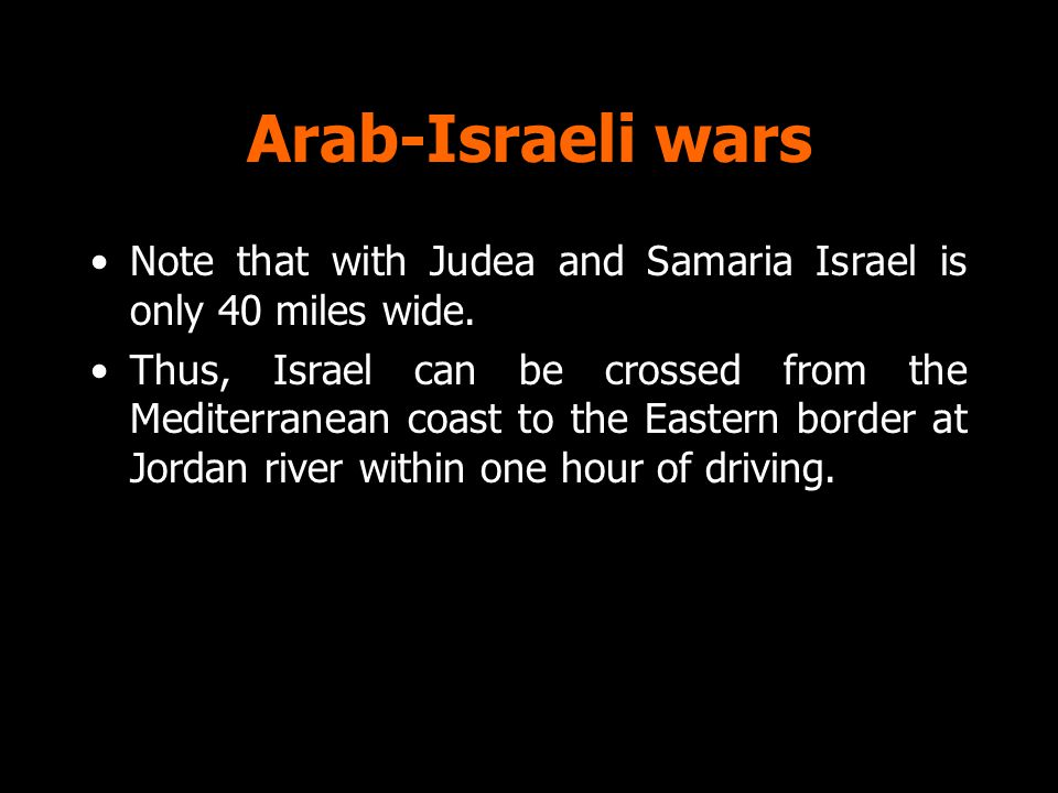 Arab-Israeli wars Note that with Judea and Samaria Israel is only 40 miles wide. Thus, Israel can be crossed from the Mediterranean coast to the Easte
