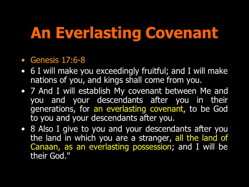 An Everlasting Covenant Genesis 17:6-8 6 I will make you exceedingly fruitful; and I will make nations of you, and kings shall come from you. 7 And I