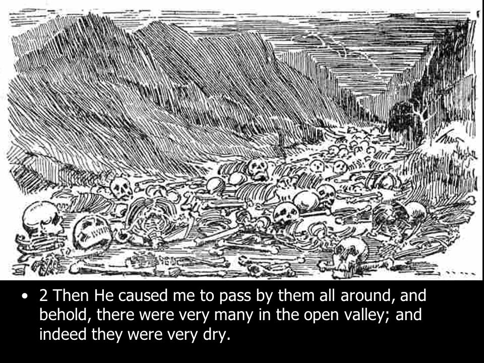 2 Then He caused me to pass by them all around, and behold, there were very many in the open valley; and indeed they were very dry.