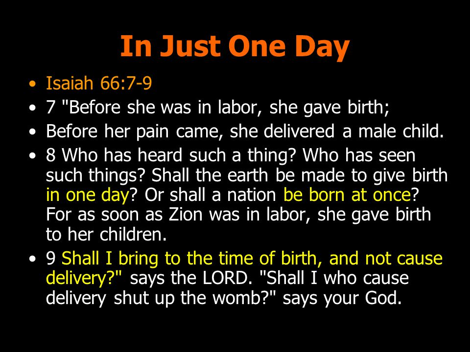 In Just One Day Isaiah 66:7-9 7 Before she was in labor, she gave birth; Before her pain came, she delivered a male child.