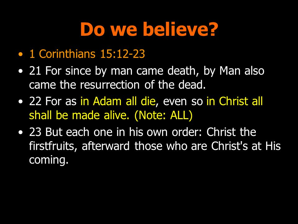 Do we believe? 1 Corinthians 15:12-23 21 For since by man came death, by Man also came the resurrection of the dead. 22 For as in Adam all die, even s