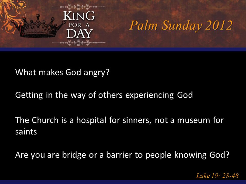 Palm Sunday 2012 Luke 19: 28-48 What makes God angry? Getting in the way of others experiencing God The Church is a hospital for sinners, not a museum