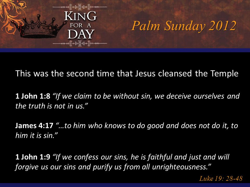 "Palm Sunday 2012 Luke 19: 28-48 This was the second time that Jesus cleansed the Temple 1 John 1:8 ""If we claim to be without sin, we deceive ourselve"