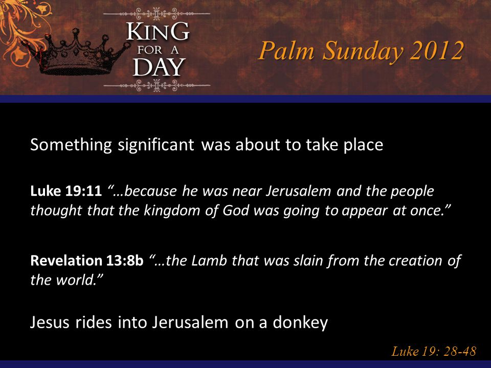 Palm Sunday 2012 Luke 19: 28-48 Something significant was about to take place Luke 19:11 …because he was near Jerusalem and the people thought that the kingdom of God was going to appear at once. Revelation 13:8b …the Lamb that was slain from the creation of the world. Jesus rides into Jerusalem on a donkey
