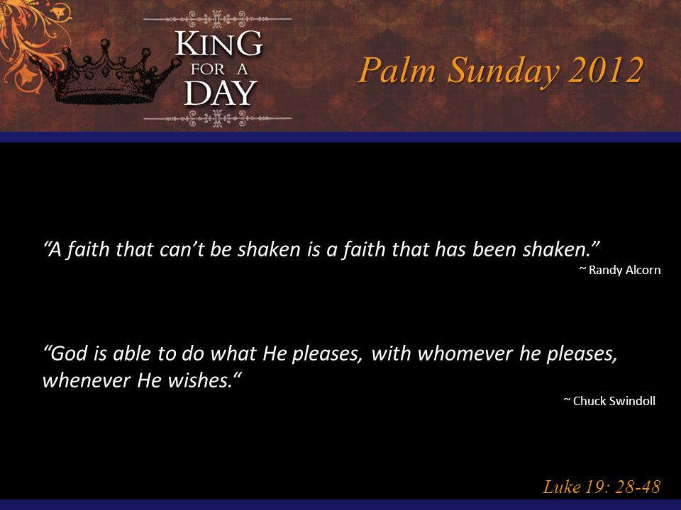 Palm Sunday 2012 Luke 19: 28-48 A faith that can't be shaken is a faith that has been shaken. ~ Randy Alcorn God is able to do what He pleases, with whomever he pleases, whenever He wishes. ~ Chuck Swindoll