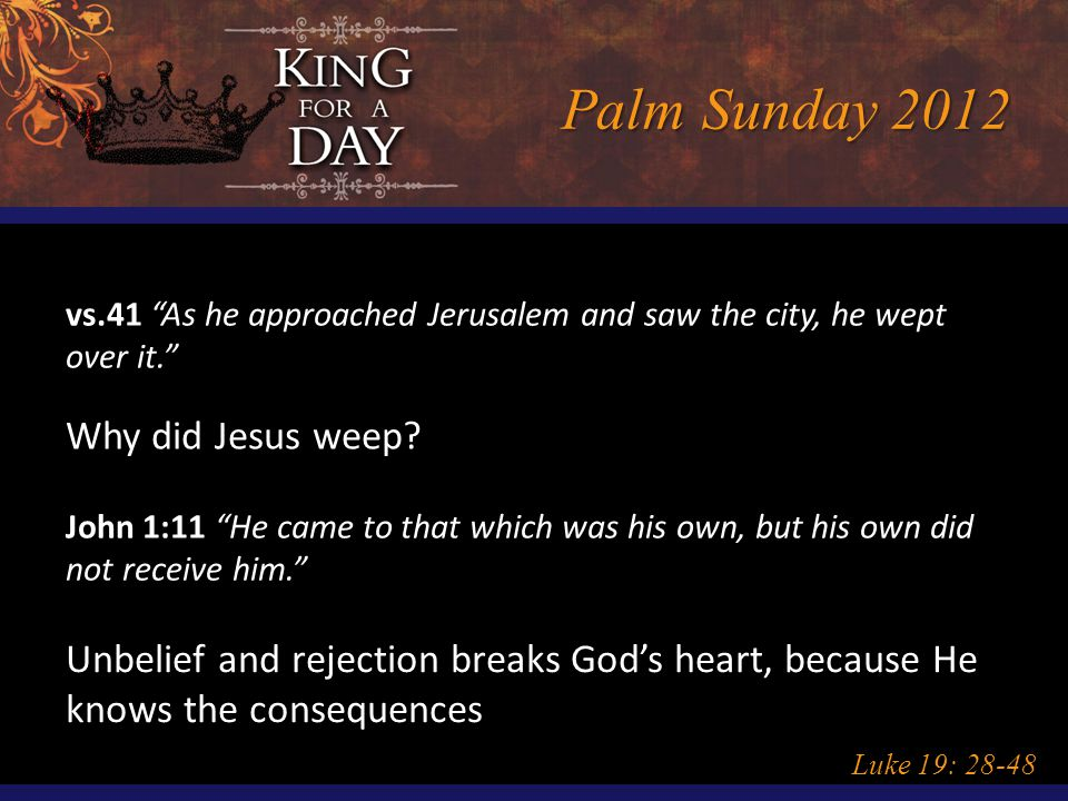 "Palm Sunday 2012 Luke 19: 28-48 vs.41 ""As he approached Jerusalem and saw the city, he wept over it."" Why did Jesus weep? John 1:11 ""He came to that w"