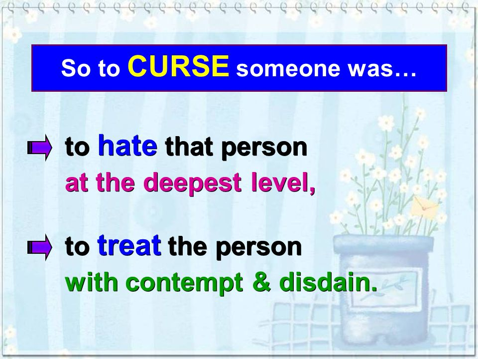 So to CURSE someone was… to treat the person with contempt & disdain.
