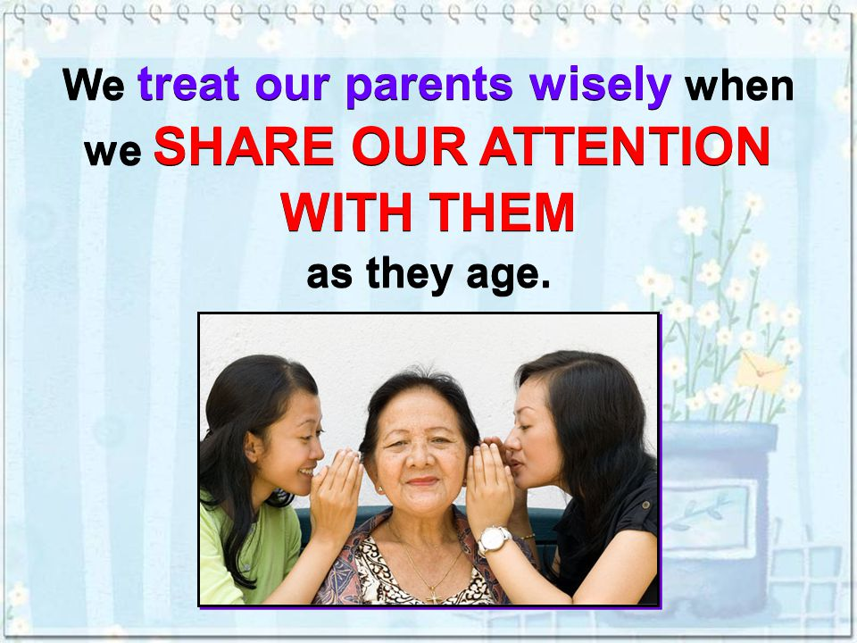 We treat our parents wisely when we SHARE OUR ATTENTION WITH THEM as they age.