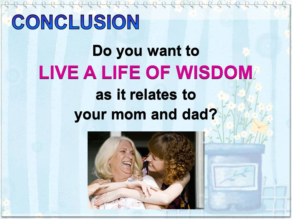 Do you want to LIVE A LIFE OF WISDOM as it relates to your mom and dad.